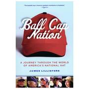 Ball Cap Nation: A Journey Through the World of America\'s National Hat by James Lilliefors [Paperback Book]